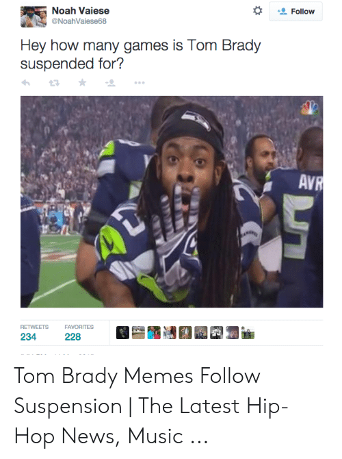 Tom Brady Memes: Follow  Noah Vaiese  @NoahVaiese68  Hey how many games is Tom Brady  suspended for?  AVR  RETWEETS  FAVORITES  234  228 Tom Brady Memes Follow Suspension   The Latest Hip-Hop News, Music ...