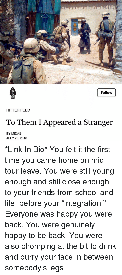 "Friends, Life, and Memes: Follow  OAF  HITTER FEED  To Them I Appeared a Stranger  BY MIDAS  JULY 26, 2018 *Link In Bio* You felt it the first time you came home on mid tour leave. You were still young enough and still close enough to your friends from school and life, before your ""integration."" Everyone was happy you were back. You were genuinely happy to be back. You were also chomping at the bit to drink and burry your face in between somebody's legs"