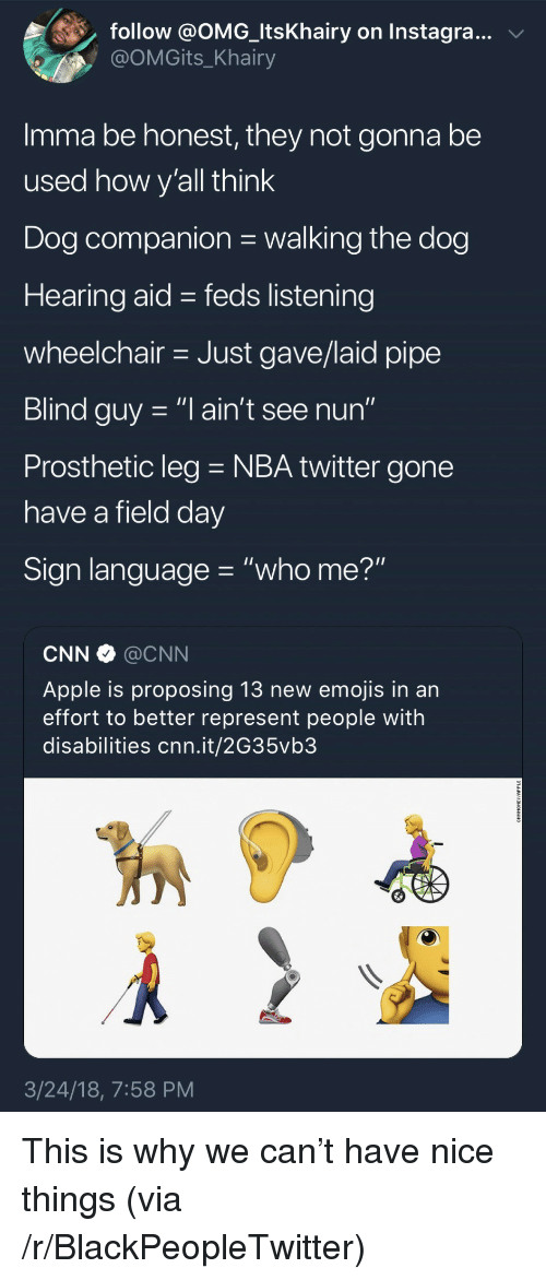 """Feds: follow @OMG-ltsKhairy on Instagra..v  @OMGits_Khairy  Imma be honest, they not gonna be  used how v'all think  Dog companion walking the dog  Hearing aid - feds listening  wheelchair Just gave/laid pipe  Blind guy -""""l ain't see nun""""  Prosthetic leg NBA twitter gone  have a field dav  Sign language """"who me?""""  CNN @CNN  Apple is proposing 13 new emojis in an  effort to better represent people with  disabilities cnn.it/2G35vb3  3/24/18, 7:58 PM <p>This is why we can't have nice things (via /r/BlackPeopleTwitter)</p>"""