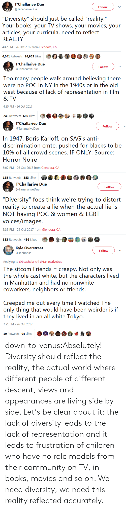 """Books, Children, and Community: Follow  OONT  @TananariveDue  """"Diversity"""" should just be called """"reality.""""  Your books, your TV shows, your movies, your  articles, your curricula, need to reflect  REALITY  4:42 PM-26 Oct 2017 from Glendora, CA  6,041 Retweets 195esOC003   T'Challarive Due  TTananariveDue  Follow  Too many people walk around believing there  were no POC in NY in the 1940s or in the old  west because of lack of representation in film  & TV  4:55 PM- 26 Oct 2017  243 Retweets 689 Likes Sie   Follow  @TananariveDue  In 1947, Boris Karloff, on SAG's anti-  discrimination cmte, pushed for blacks to be  10% of all crowd scenes, IF ONLY, Source:  Horror Noire  5:02 PM- 26 Oct 2017 from Glendora, CA   Follow  DONT  @TananariveDue  """"Diversity"""" foes think we're trying to distort  reality to create a lie when the actual lie is  NOT having POC & women & LGBT  voices/images  5:35 PM - 26 Oct 2017 from Glendora, CA  183 Retweets 436 Likes   Follow  @keobooks  Replying to @beachbianchi @TananariveDue  The sitcom Friends creepy. Not only was  the whole cast whites, buui. thee characters lived  in Manhattan and had no nonwhite  coworkers, neighbors or friends.  Creeped me out every time I watched The  only thing that would have been weirder is if  they lived in ar al whiie: Tokyo.  7:21 PM-26 Oct 2017  10 Retweets 94 LikesOA down-to-venus:Absolutely! Diversity should reflect the reality, the actual world where different people of different descent, views and appearances are living side by side. Let's be clear about it: the lack of diversity leads to the lack of representation and it leads to frustration of children who have no role models from their community on TV, in books, movies and so on. We need diversity, we need this reality reflected accurately."""