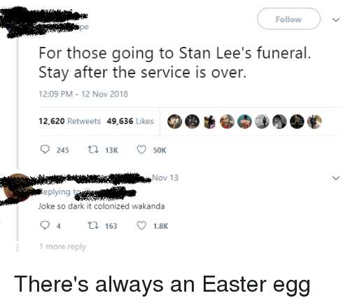 easter egg: Follow  pe  For those going to Stan Lee's funeral.  Stay after the service is over.  12:09 PM - 12 Nov 2018  12,620 Retweets 49,636 Likes  245 3 50K  Nov 13  eplying t  Joke so dark it colonized wakanda  4163 1.8K  1 more reply There's always an Easter egg