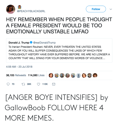 Dank, Memes, and Target: Follow  @PEACHYBLACKGORL  HEY REMEMBER WHEN PEOPLE THOUGHT  A FEMALE PRESIDENT WOULD BE TOO  EMOTIONALLY UNSTABLE LMFAO  Donald J. Trump@realDonaldTrump  To Iranian President Rouhani: NEVER, EVER THREATEN THE UNITED STATES  AGAIN OR YOU WILL SUFFER CONSEQUENCES THE LIKES OF WHICH FEW  THROUGHOUT HISTORY HAVE EVER SUFFERED BEFORE. WE ARE NO LONGER A  COUNTRY THAT WILL STAND FOR YOUR DEMENTED WORDS OF VIOLENCE...  4:59 AM-23 Jul 2018  38,105 Retweets  114,590 Likes  OB.  70  38K  115K [ANGER BOYE INTENSIFIES] by GallowBoob FOLLOW HERE 4 MORE MEMES.