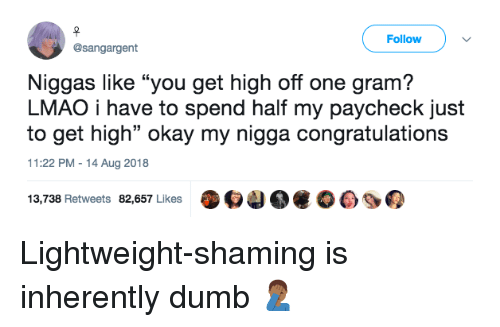 """Dumb, Lmao, and My Nigga: Follow  @sangargent  Niggas like """"you get high off one gram?  LMAO i have to spend half my paycheck just  to get high"""" okay my nigga congratulations  11:22 PM-14 Aug 2018  13,738 Retweets 82,657 Likes O4 Lightweight-shaming is inherently dumb 🤦🏾♂️"""