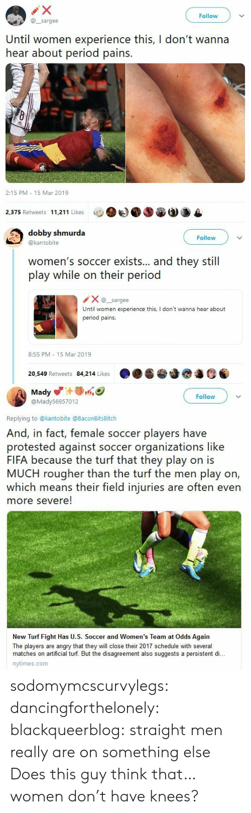 Fifa, Period, and Soccer: Follow  @sargee  Until women experience this, I don't wanna  hear about period pains.  2:15 PM 15 Mar 2019  2,375 Retweets 11,211 Likes   dobby shmurda  @kantobite  Follow  women's soccer exists... and they still  play while on their period  Xsargee  Until women experience this, I don't wanna hear about  period pains.  8:55 PM 15 Mar 2019  20,549 Retweets 84,214 Likes   Mady  @Mady56957012  Follow  Replying to @kantobite @BaconBitsBitch  And, in fact, female soccer players have  protested against soccer organizations like  FIFA because the turf that they play on is  MUCH rougher than the turf the men play on,  which means their field injuries are often even  more severe!  New Turf Fight Has U.S. Soccer and Women's Team at Odds Again  The players are angry that they will close their 2017 schedule with several  matches on artificial turf. But the disagreement also suggests a persistent di..  nytimes.com sodomymcscurvylegs:  dancingforthelonely:  blackqueerblog:   straight men really are on something else    Does this guy think that…women don't have knees?