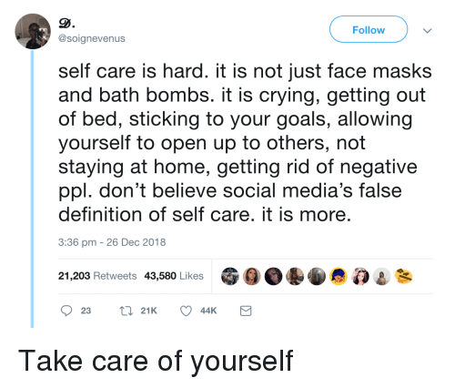 Self Care Is: Follow  @soignevenus  self care is hard. it is not just face masks  and bath bombs. it is crying, getting out  of bed, sticking to your goals, allowing  yourself to open up to others, not  staying at home, getting rid of negative  ppl. don't believe social media's false  definition of self care. it is more  3:36 pm -26 Dec 2018  21,203 Retweets 43,580 Likes Take care of yourself