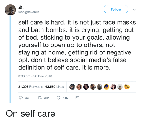 Self Care Is: Follow  @soignevenus  self care is hard. it is not just face masks  and bath bombs. it is crying, getting out  of bed, sticking to your goals, allowing  yourself to open up to others, not  staying at home, getting rid of negative  ppl. don't believe social media's false  definition of self care. it is more  3:36 pm -26 Dec 2018  21,203 Retweets 43,580 Likes On self care