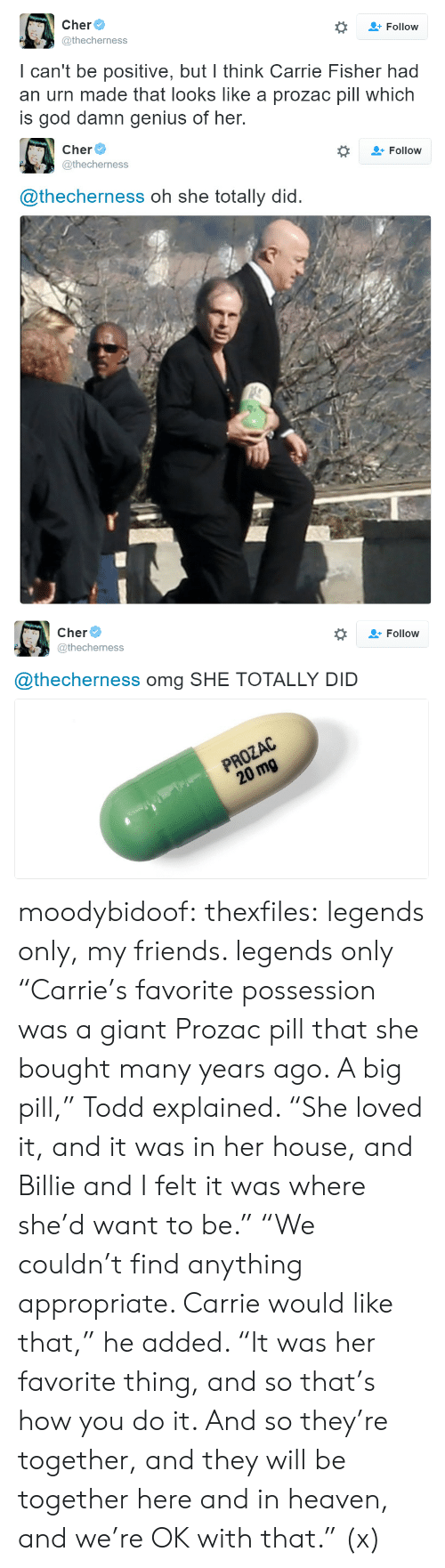 """urn: Follow  @thecherness  I can't be positive, but I think Carrie Fisher had  an urn made that looks like a prozac pill which  is god damn genius of her.   Cher  @thecherness  #  Follow  @thecherness oh she totally did.   Cher  @thecherness  *  Follow  @thecherness omg SHE TOTALLY DID  PROZAC  20 mg moodybidoof: thexfiles: legends only, my friends. legends only  """"Carrie's favorite possession was a giant Prozac pill that she bought many years ago. A big pill,"""" Todd explained. """"She loved it, and it was in her house, and Billie and I felt it was where she'd want to be."""" """"We couldn't find anything appropriate. Carrie would like that,"""" he added. """"It was her favorite thing, and so that's how you do it. And so they're together, and they will be together here and in heaven, and we're OK with that."""" (x)"""