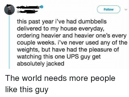 My House, Ups, and House: Follow  this past year i've had dumbbells  delivered to my house everyday,  ordering heavier and heavier one's every  couple weeks. i've never used any of the  weights, but have had the pleasure of  watching this one UPS guy get  absolutely jacked The world needs more people like this guy