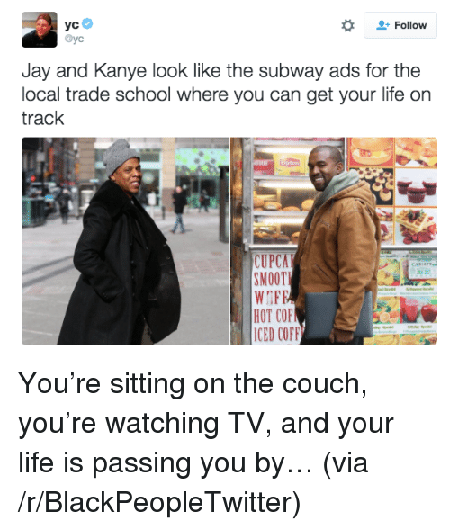 Blackpeopletwitter, Jay, and Kanye: + Follow  @yc  Jay and Kanye look like the subway ads for the  local trade school where you can get your life on  track  CUPCA  SMOOTI  HOT COF  IED COFF <p>You're sitting on the couch, you're watching TV, and your life is passing you by… (via /r/BlackPeopleTwitter)</p>