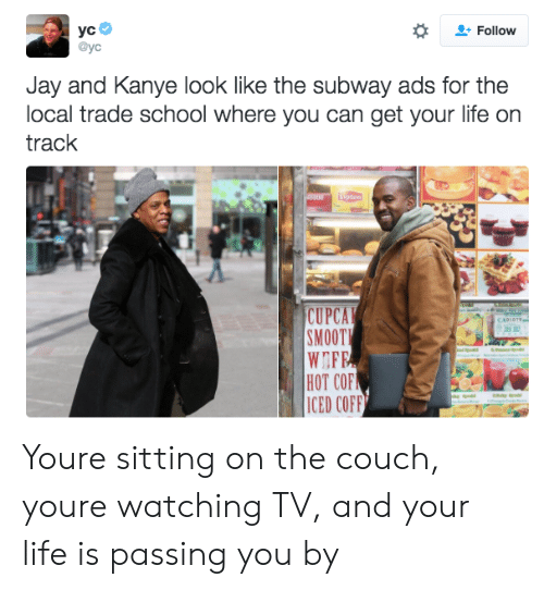 Jay, Kanye, and Life: + Follow  @yc  Jay and Kanye look like the subway ads for the  local trade school where you can get your life on  track  CUPCA  SMOOTI  HOT COF  IED COFF Youre sitting on the couch, youre watching TV, and your life is passing you by