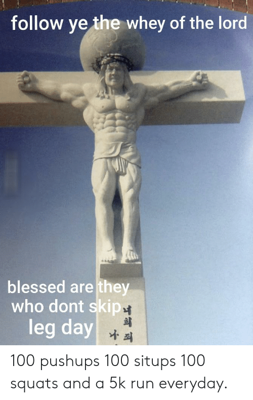 Blessed, Reddit, and Run: follow ye the whey of the lord  blessed are they  who dont skip  leg day 100 pushups 100 situps 100 squats and a 5k run everyday.
