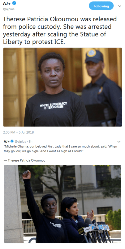 "Michelle Obama, Obama, and White: Following  @ajplus  Therese Patricia Okoumou was released  frorn polic custody. She was arrsed  yesierday aí.ii nr. ss(caling ihe? SiatlJC) (ท์  WHITE SUPREMACY  IS TERRORISM  2:00 PM -5 Jul 2018   AJ+ @ajplus 8h  Michelle Obama, our beloved First Lady that I care so much about, said: When  they go low, we go high.' And I went as high as I could.""  Therese Patricia Okoumou"