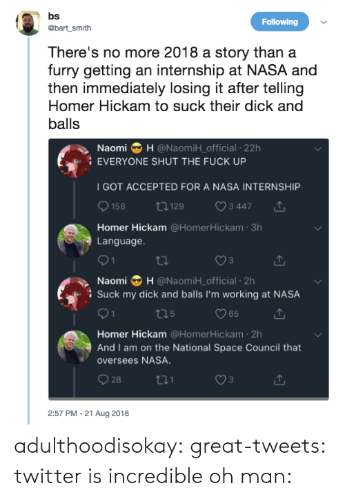 Nasa, Social Media, and Suck My Dick: Following  @bart_smith  There's no more 2018 a story thana  furry getting an internship at NASA and  then immediately losing it after telling  Homer Hickam to suck their dick and  balls  Naomi H @NaomiH_official -22h  EVERYONE SHUT THE FUCK UP  I GOT ACCEPTED FOR A NASA INTERNSHIP  158  t129  3 447  Homer Hickam @HomerHickam 3h  Language  3  Naomi H @NaomiH_official 2h  Suck my dick and balls I'm working at NASA  С 65  Homer Hickam @HomerHickam 2h  And I am on the National Space Council that  oversees NASA.  28  2:57 PM - 21 Aug 2018 adulthoodisokay:  great-tweets: twitter is incredible oh man: