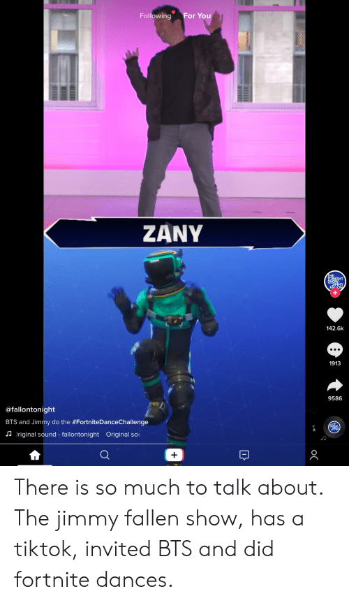 Zany, Bts, and Fallen: Following For You  ZANY  IGHT  142.6k  1913  9586  @fallontonight  BTS and Jimmy do the #FortniteDanceChallenge  riginal sound-fallontonight  Original sol  무 There is so much to talk about. The jimmy fallen show, has a tiktok, invited BTS and did fortnite dances.