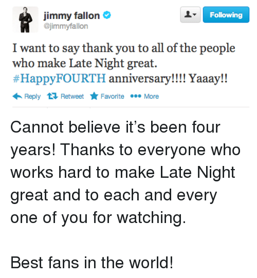 Yaaay: Following  Jimmy fallon  @jimmyfallon  I want to say thank you to all of the people  who make Late Night great.  #HappyFOURTH anniversary! ! ! ! Yaaay!!  Reply 1 RetweetF  Favorite More <p><span>Cannot believe it&rsquo;s been four years! Thanks to everyone who works hard to make Late Night great and to each and every one of you for watching.</span><br/><br/><span>Best fans in the world!</span></p>