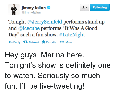 "Definitely, Jimmy Fallon, and Good: Following  jimmy fallon  @jimmyfallon  Tonight @JerrySeinfeld performs stand up  and @icecube performs ""It Was A Good  Day"" such a fun show. #LateNight  Reply  tỉ Retweet *. Favorite  FavoriteMore <p>Hey guys! Marina here. Tonight's show is definitely one to watch. Seriously so much fun. I'll be live-tweeting! <span><br/></span></p>"