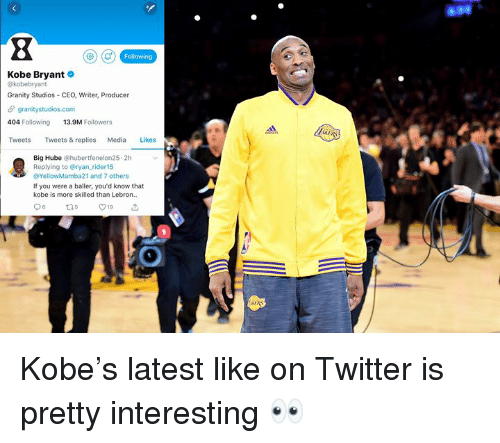 Kobe Bryant, Twitter, and Kobe: Following  Kobe Bryant  @kobebryant  Granity Studios CEO, Writer, Producer  granitystudios.com  404 Following 13.9M Followers  Tweets Tweets & replies Media Likes  Big Hube @hubertfenelon25 2h  Replying to @ryan rider15  @YellowMamba21 and 7 others  If you were a baller, you'd know that  kobe is more skilled than Lebron.. Kobe's latest like on Twitter is pretty interesting 👀