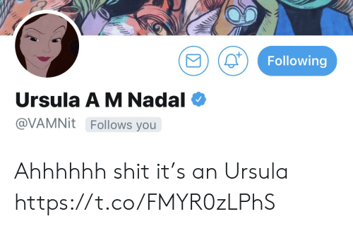 Memes, Shit, and 🤖: Following  Ursula A M Nadal  @VAMNIT Follows you Ahhhhhh shit it's an Ursula https://t.co/FMYR0zLPhS