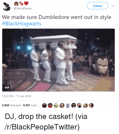 Blackpeopletwitter, Dumbledore, and Gif: Followv  @SierraDenae  We made sure Dumbledore went out in style  #BlackHogwarts  GIF  12:33 PM-11 Jan 2018  3,602 Retweets 8,561 Likes <p>DJ, drop the casket! (via /r/BlackPeopleTwitter)</p>