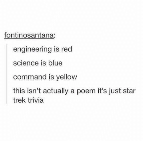 Memes, Star Trek, and Blue: fontinosantana.  engineering is red  science is blue  command is yellow  this isn't actually a poem it's just star  trek trivia