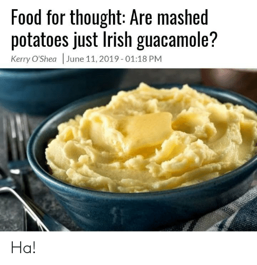 Food, Guacamole, and Irish: Food for thought: Are mashed  potatoes just Irish guacamole?  Kerry O'Shea June 11, 2019- 01:18 PM Ha!
