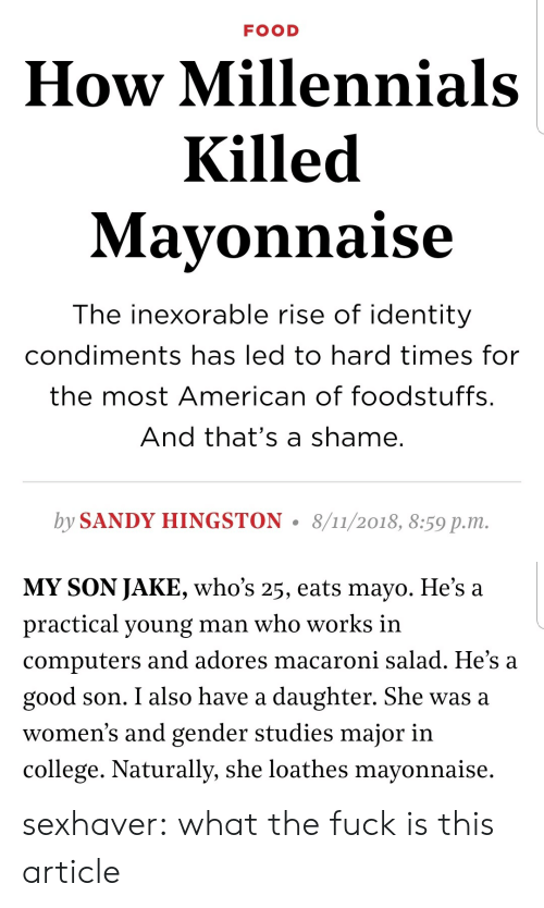 hard times: FOOD  How Millennials  Killed  Mavonnaise  The inexorable rise of identity  condiments has led to hard times for  the most American of foodstuffs.  And that's a shame.  by SANDY HINGSTON. 8/11/2018, 8:59 p.m.   MY SON JAKE, who's 25, eats mayo. He's a  practical young man who works in  computers and adores macaroni salad. He's a  good son. I also have a daughter. She was a  women's and gender studies major in  college. Naturally, she loathes mayonnaise. sexhaver:  what the fuck is this article