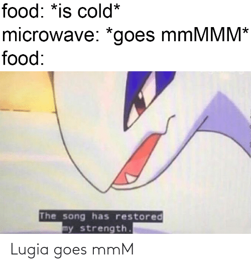 song: food: *is cold*  microwave: *goes mmMMM*  food:  The song has restored  my strength. Lugia goes mmM
