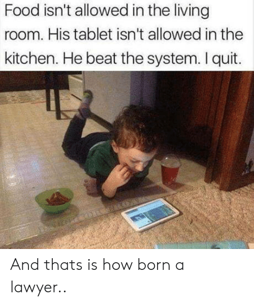 Food, Lawyer, and Tablet: Food isn't allowed in the living  room. His tablet isn't allowed in the  kitchen. He beat the system. I quit. And thats is how born a lawyer..