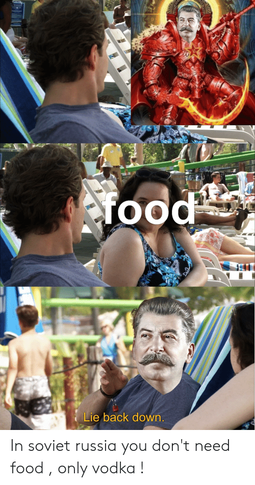 Food, Russia, and Vodka: food  Lie back down. In soviet russia you don't need food , only vodka !