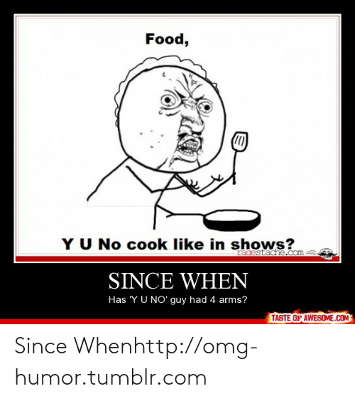 Since When: Food,  YU No cook like in shows?  ragestadhe.com  SINCE WHEN  Has 'Y U NO' guy had 4 arms?  TASTE OF AWESOME.COM Since Whenhttp://omg-humor.tumblr.com