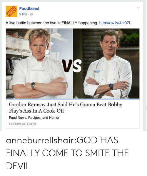 Recipes: Foodbeast  9 hrs  A live battle between the two is FINALLY happening. http:/low.ly/4nl07L  Gordon Ramsay Just Said He's Gonna Beat Bobby  Flay's Ass In A Cook-Off  Food News, Recipes, and Humor  FOODBEAST.COM anneburrellshair:GOD HAS FINALLY COME TO SMITE THE DEVIL