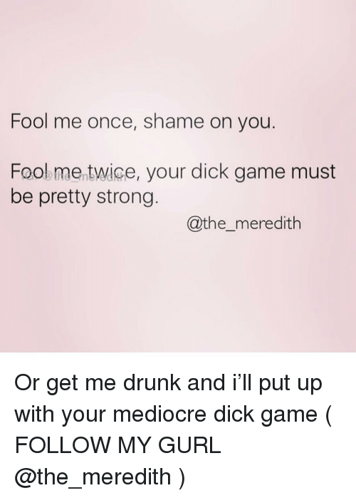 Drunk, Mediocre, and Dick: Fool me once, shame on you  Fooe me twice, your dick game must  be pretty strong  @the_meredith Or get me drunk and i'll put up with your mediocre dick game ( FOLLOW MY GURL @the_meredith )
