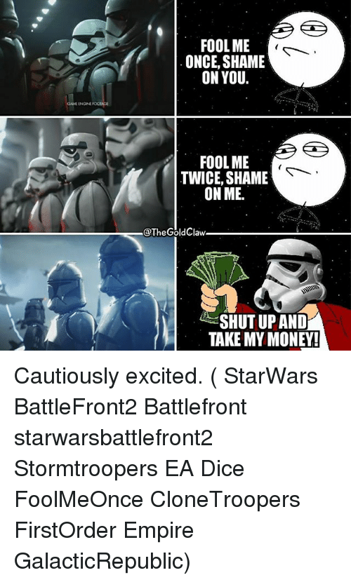 Empire, Memes, and Money: FOOL ME  ONCE, SHAME  ON YOU.  FOOL ME  TWICE, SHAME  ON ME.  @The Gold Claw.  SHUT UP AND  TAKE MY MONEY! Cautiously excited. ( StarWars BattleFront2 Battlefront starwarsbattlefront2 Stormtroopers EA Dice FoolMeOnce CloneTroopers FirstOrder Empire GalacticRepublic)
