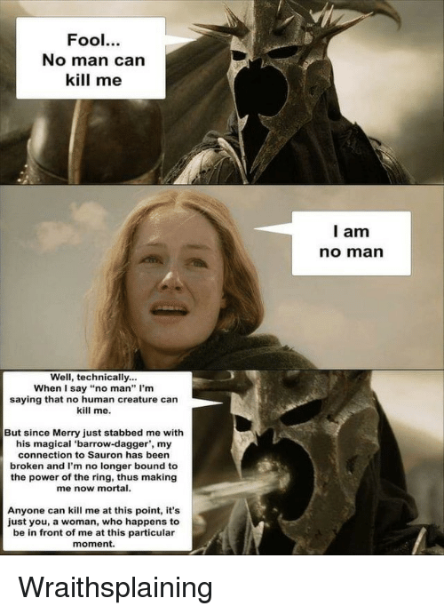 """The Ring, Power, and Been: Fool.  No man can  kill me  l am  no marn  Well, technically...  When I say """"no man"""" I'm  saying that no human creature can  kill me.  But since Merry just stabbed me with  his magical 'barrow-dagger', my  connection to Sauron has been  broken and I'm no longer bound to  the power of the ring, thus making  me now mortal.  Anyone can kill me at this point, it's  just you, a woman, who happens to  be in front of me at this particular  moment. Wraithsplaining"""
