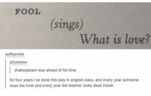 Love, Shakespeare, and Teacher: FOOL  (sings)  What is love?  aoifepocke  pitysoiree:  shakespeare was ahead of his time  for four years i've done this play in english class, and every year someone  does the tune and every year the teacher looks dead inside