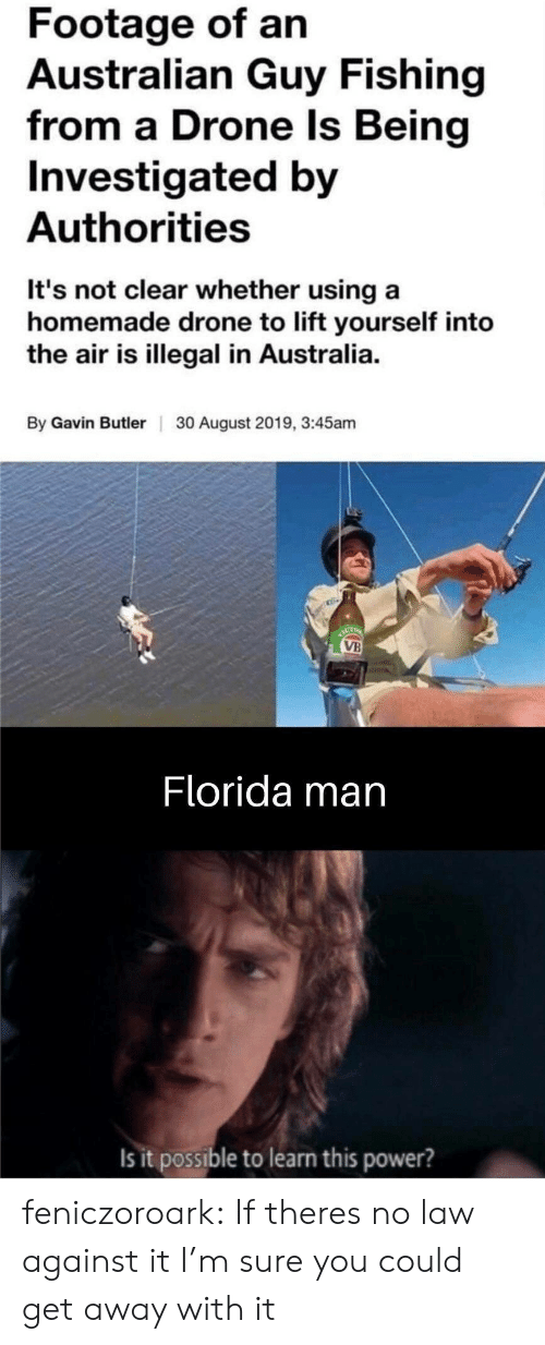 gavin: Footage of an  Australian Guy Fishing  from a Drone Is Being  Investigated by  Authorities  It's not clear whether using a  homemade drone to lift yourself into  the air is illegal in Australia.  By Gavin ButlerI  30 August 2019, 3:45am  ACT  VB  Florida man  Is it possible to learn this power? feniczoroark:  If theres no law against it I'm sure you could get away with it