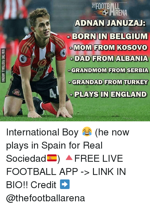 Belgium, England, and Football: FOOTBALL  ADNAN JANUZAJ  BORN IN BELGIUM  MOM FROM KOSOVO  oDAD FROM ALBANIA  GRANDMOM FROM SERBIA  GRANDAD FROM TURKEY  RENA  ME  PLAYS IN ENGLAND International Boy 😂 (he now plays in Spain for Real Sociedad🇪🇸) 🔺FREE LIVE FOOTBALL APP -> LINK IN BIO!! Credit ➡️ @thefootballarena