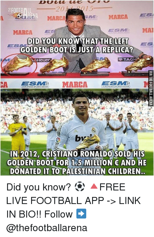 anas: FOOTBALL  ANA MARCA  NA  MARCA  MARCA  ESM MA  DID YOU KNOW THAT THE LEFTs  GOLDEN B0OT IS JUST A REPLICA  TAG H  CA MARCA GTE  IN 2012, CRISTIANO RONALDO SOLD HIs  GOLDEN BOOT FOR 1.5 MILLION AND HE  DONATED IT TO PALESTINIAN CHILDREN. Did you know? ⚽️ 🔺FREE LIVE FOOTBALL APP -> LINK IN BIO!! Follow ➡️ @thefootballarena