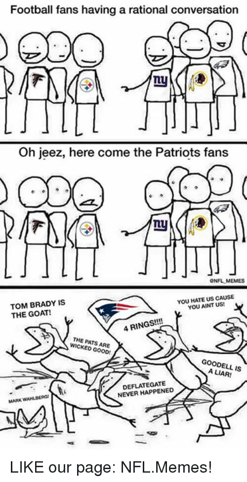 Nfl, Page, and Gate: Football fans having a rational conversation  Oh jeez, here come the Patriots fans  ONFLMEMES  YOU HATE US CAUSE  TOM BRADY IS  YOU AINT US!  THE GOAT!  4 RINGS!!!!  THE PATS ARE  GOOD!  A LIAR!  IS  DEFLATE GATE  NEVER HAPPENED LIKE our page: NFL.Memes!