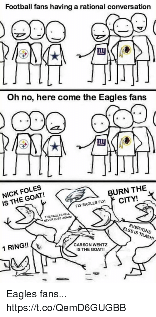 Philadelphia Eagles, Football, and Nfl: Football fans having a rational conversation  Oh no, here come the Eagles fans  NICK FOLES  IS THE GOAT!  BURN THE  FLY EAGLES FLYCITY!  THE EAGLES WILL  NEVER LOSE AGAIN  EVERYONE  IS TRASH!  ELSE  1 RING!!  CARSON WENTZ  IS THE GOAT!! Eagles fans... https://t.co/QemD6GUGBB