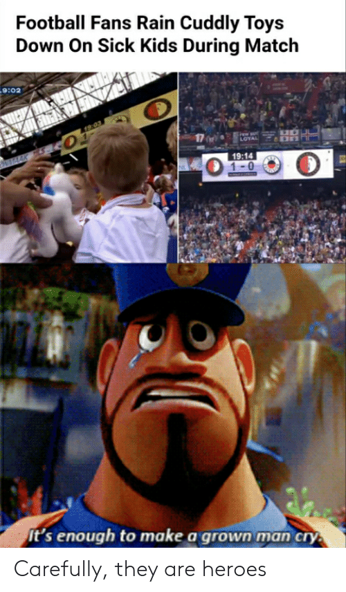 Football, Heroes, and Kids: Football Fans Rain Cuddly Toys  Down On Sick Kids During Match  19:03  LOYAL  NMAAK  19:14  1-0  It's enough to make a grown man cry. Carefully, they are heroes