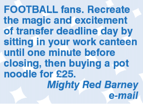 Barney, Memes, and Mighty: FOOTBALL fans. Recreate  the magic and excitement  of transfer deadline day by  sitting in your work canteen  until one minute before  closing, then buying a pot  noodle for £25.  Mighty Red Barney  e-mail