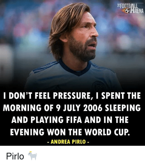 Andrea Pirlo: FOOTBALL  I DON'T FEEL PRESSURE, I SPENT THE  MORNING OF 9 JULY 2006 SLEEPING  AND PLAYING FIFA AND IN THE  EVENING WON THE WORLD CUP  ANDREA PIRLO Pirlo 🐐