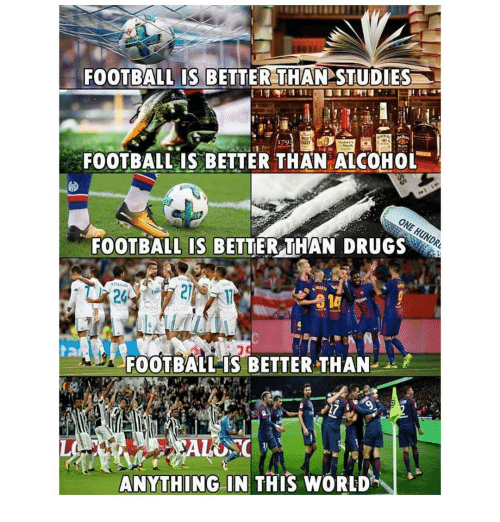 Drugs, Football, and Memes: FOOTBALL IS BETTER THAN STUDIES  179  FOOTBALL IS BETTER THAN ALCOHOL  FOOTBALL IS BETTER THAN DRUGS  24  FOOTBALL IS BETTERTHAN  ANYTHING IN THIS WORLD""\I 、500|522|?|901eaaaf0e9bf8ca0bd07948714a6527|False|UNLIKELY|0.30375567078590393
