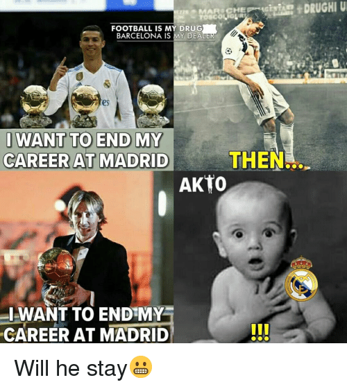 Barcelona, Football, and Memes: FOOTBALL IS MY DRUG  BARCELONA IS MY DEA  es  WANT TO END MY  CAREER AT MADRID  THEN.  AKTo  I-WANT TO END MY  CAREER AT MADRID Will he stay😬