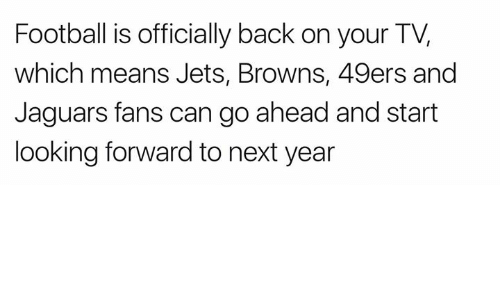 San Francisco 49ers, Football, and Nfl: Football is officially back on your TV,  which means Jets, Browns, 49ers and  Jaguars fans can go ahead and start  looking forward to next year
