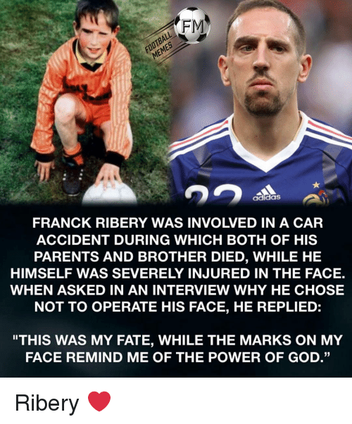 "Adidas, Football, and God: FOOTBALL  MEMES  FRANCK RIBERY WAS INVOLVED IN A CAR  ACCIDENT DURING WHICH BOTH OF HIS  PARENTS AND BROTHER DIED, WHILE HE  HIMSELF WAS SEVERELY INJURED IN THE FACE.  WHEN ASKED IN AN INTERVIEW WHY HE CHOSE  NOT TO OPERATE HIS FACE, HE REPLIED:  adidaS  ""THIS WAS MY FATE, WHILE THE MARKS ON MY  FACE REMIND ME OF THE POWER OF GOD."" Ribery ❤️"