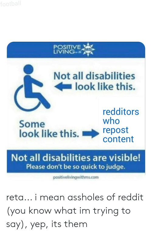 Football, Reddit, and Mean: football  POSITIVE  MS  LIVING  Not all disabilities  look like this.  redditors  who  Some  look like this.  repost  content  Not all disabilities are visible!  Please don't be so quick to judge.  positivelivingwithms.com   5 reta... i mean assholes of reddit (you know what im trying to say), yep, its them