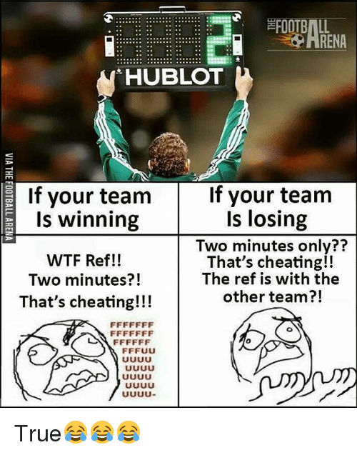 Cheating, Football, and Memes: FOOTBALL  RENA  HUBLOT  If your team  If your team  Is winning  WTF Ref!!  Two minutes?!  That's cheating!!!  Is losing  Two minutes only??  That's cheating!!  The ref is with the  other team?!  71 True😂😂😂