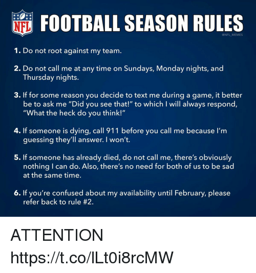 """Confused, Football, and Memes: FOOTBALL SEASON RULES  @NFL MEMES  1. Do not root against my team.  2. Do not call me at any time on Sundays, Monday nights, and  3. If for some reason you decide to text me during a game, it better  Thursday nights.  be to ask me """"Did you see that!"""" to which I will always respond,  """"What the heck do you think!""""  4. If someone is dying, call 911 before you call me because I'm  guessing they'll answer. I won't.  5. If someone has already died, do not call me, there's obviously  nothing I can do. Also, there's no need for both of us to be sad  at the same time.  6. If you're confused about my availability until February, please  refer back to rule ATTENTION https://t.co/lLt0i8rcMW"""